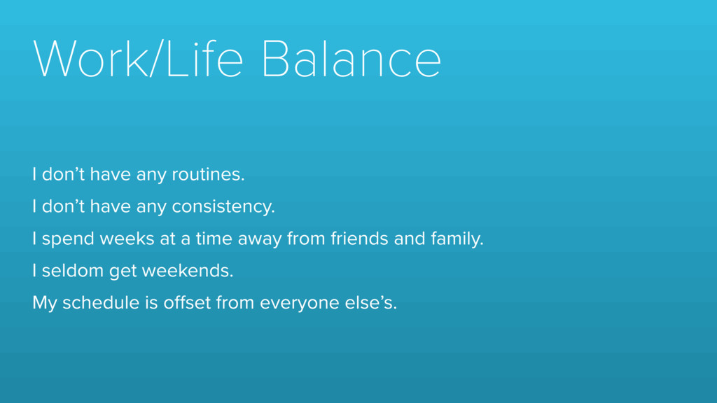 Work/Life Balance I don't have any routines. I ...