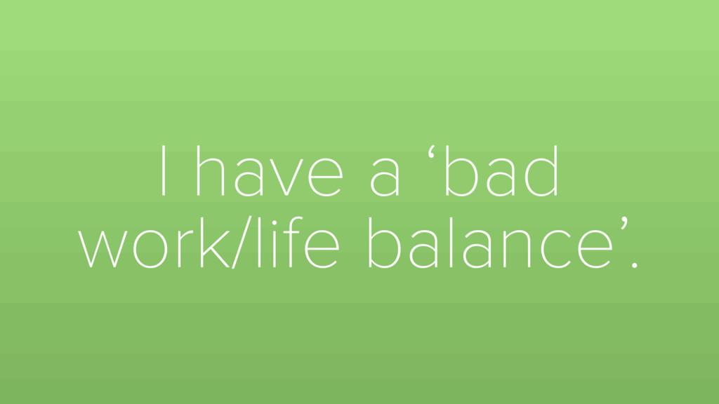 I have a 'bad work/life balance'.