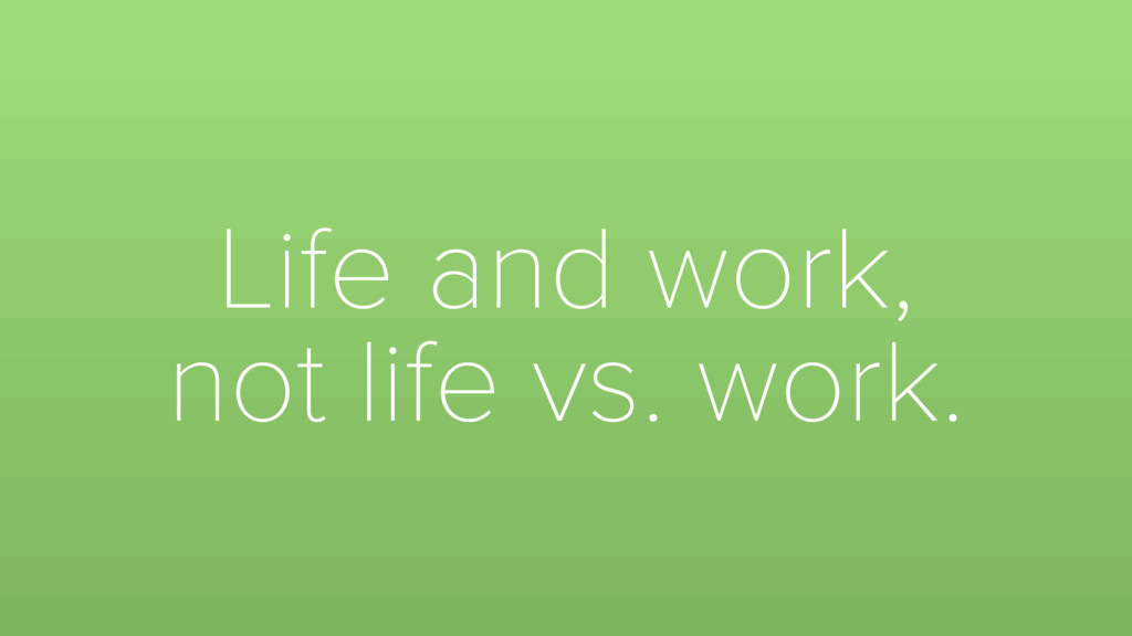 Life and work, not life vs. work.