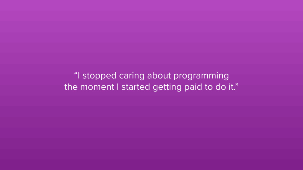 """""""I stopped caring about programming the moment ..."""
