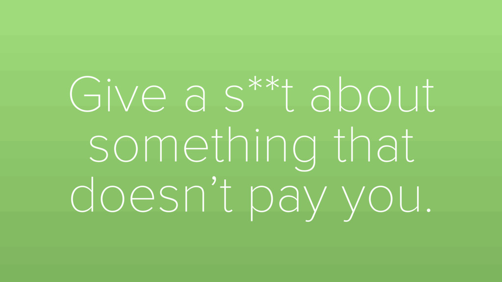 Give a s**t about something that doesn't pay yo...