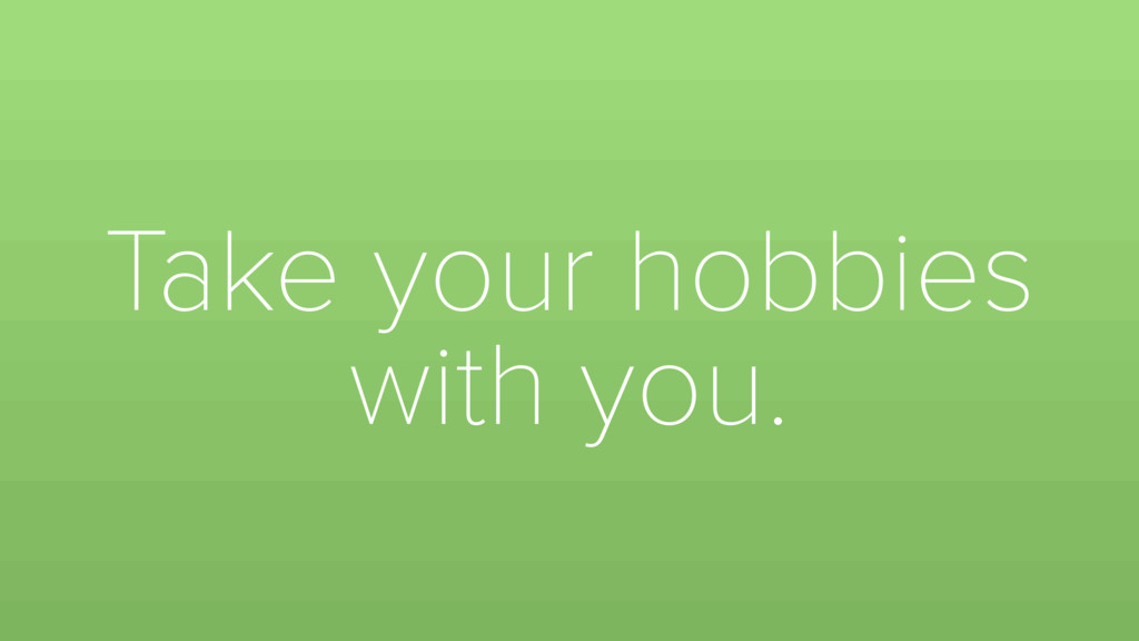 Take your hobbies with you.