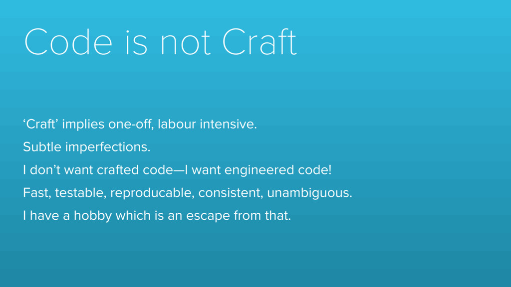 Code is not Craft 'Craft' implies one-off, labou...