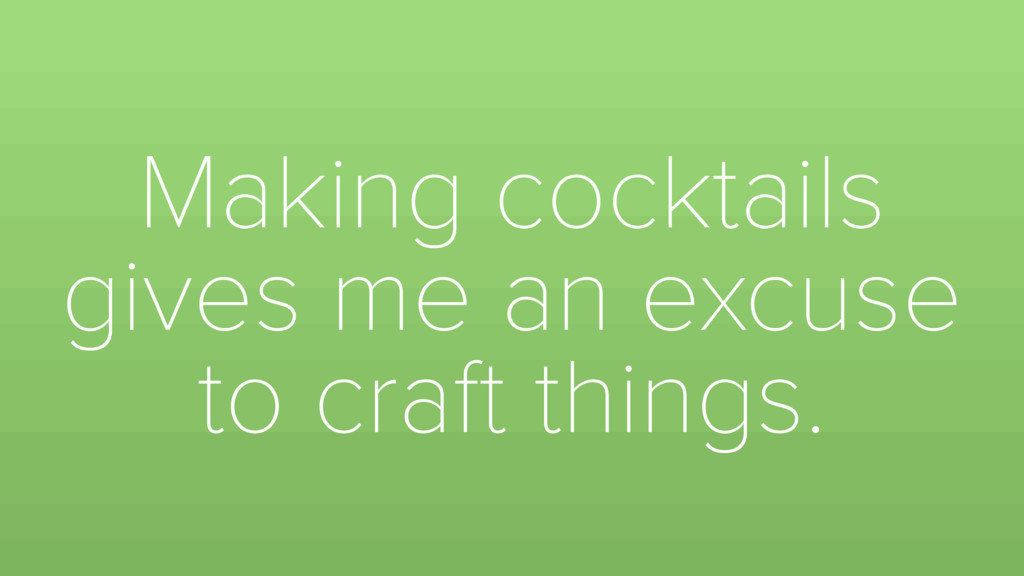 Making cocktails gives me an excuse to craft th...