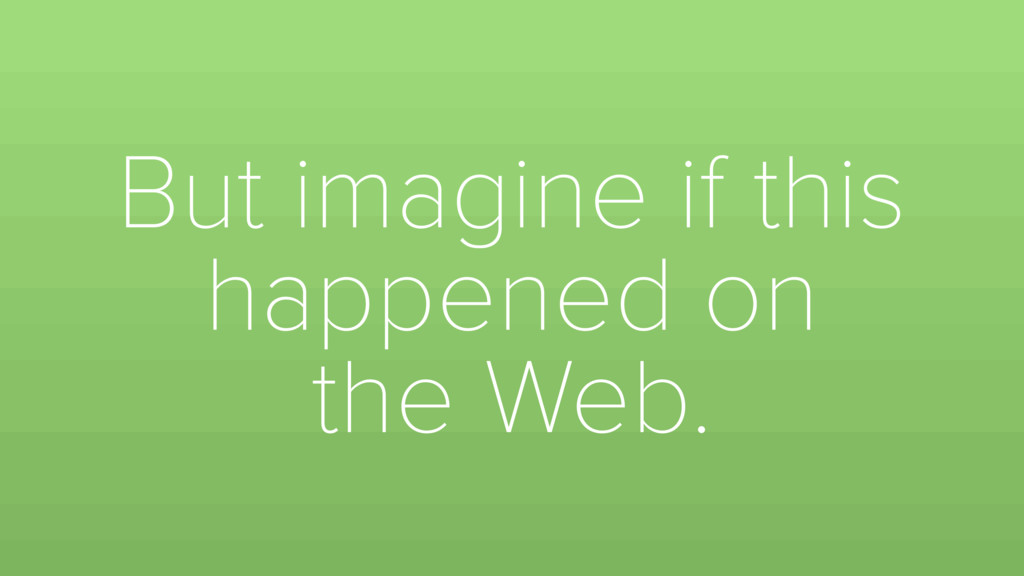 But imagine if this happened on the Web.