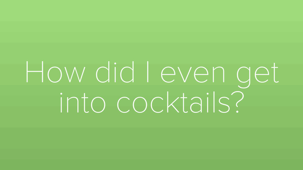 How did I even get into cocktails?