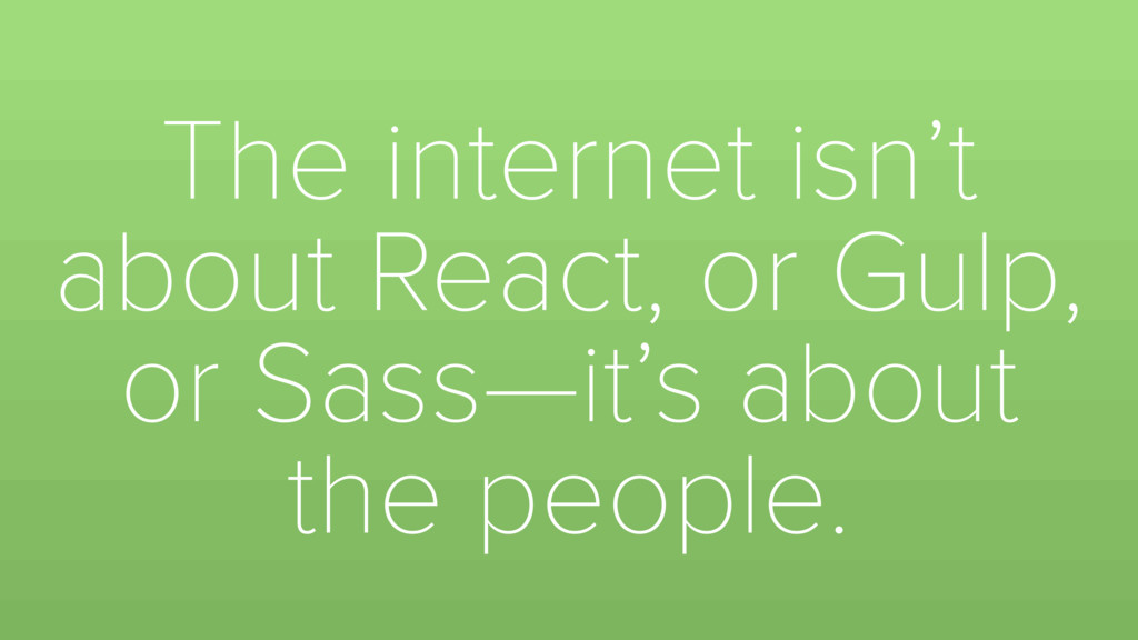 The internet isn't about React, or Gulp, or Sas...