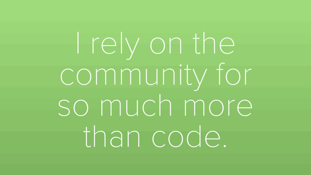 I rely on the community for so much more than c...