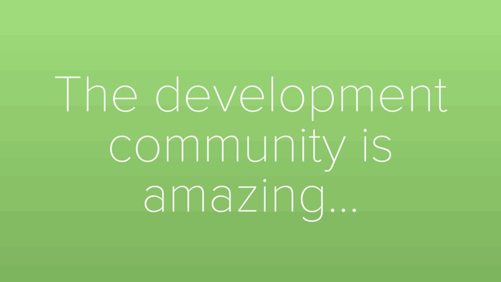 The development community is amazing…
