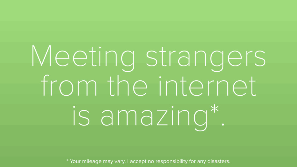 Meeting strangers from the internet is amazing*...