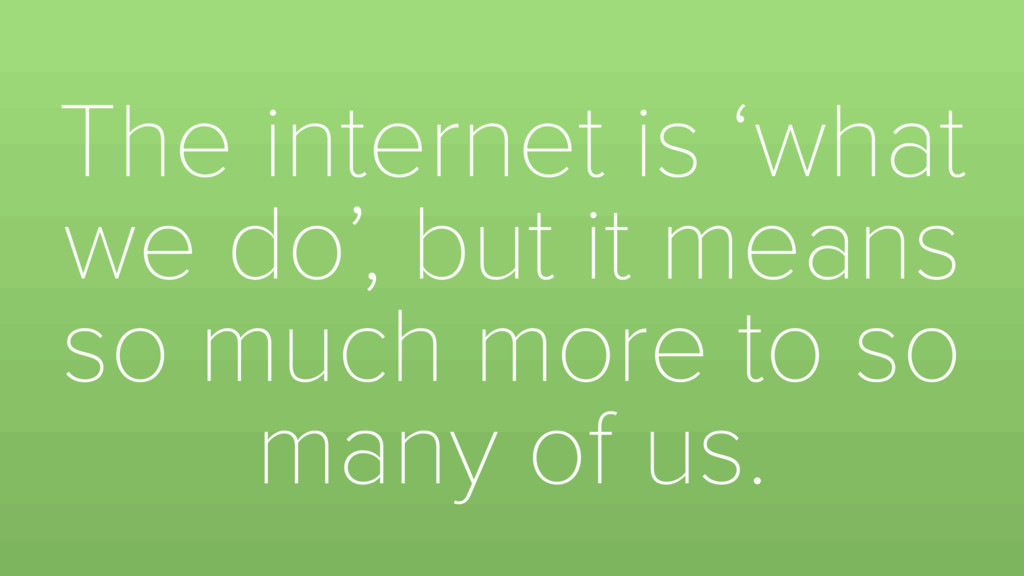 The internet is 'what we do', but it means so m...
