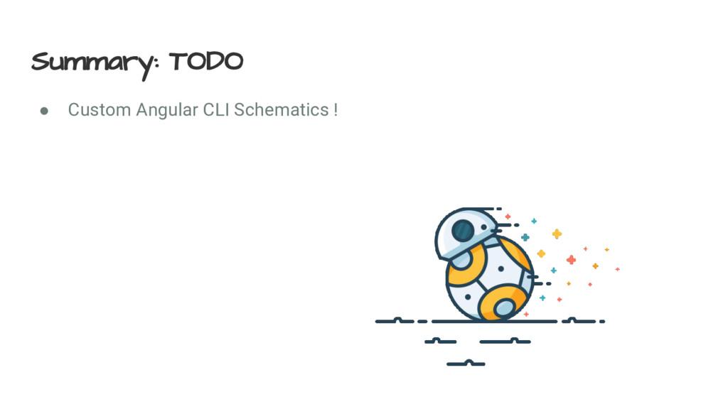 Summary: TODO ● Custom Angular CLI Schematics !