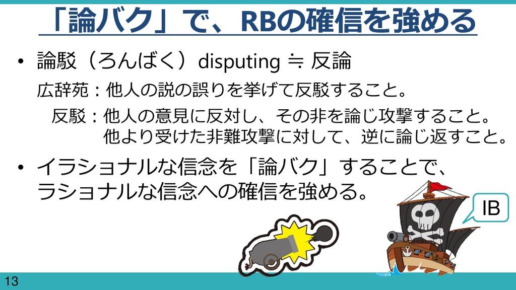 13 「論バク」で、RBの確信を強める • 論駁(ろんばく)disputing ≒ 反論 広辞...