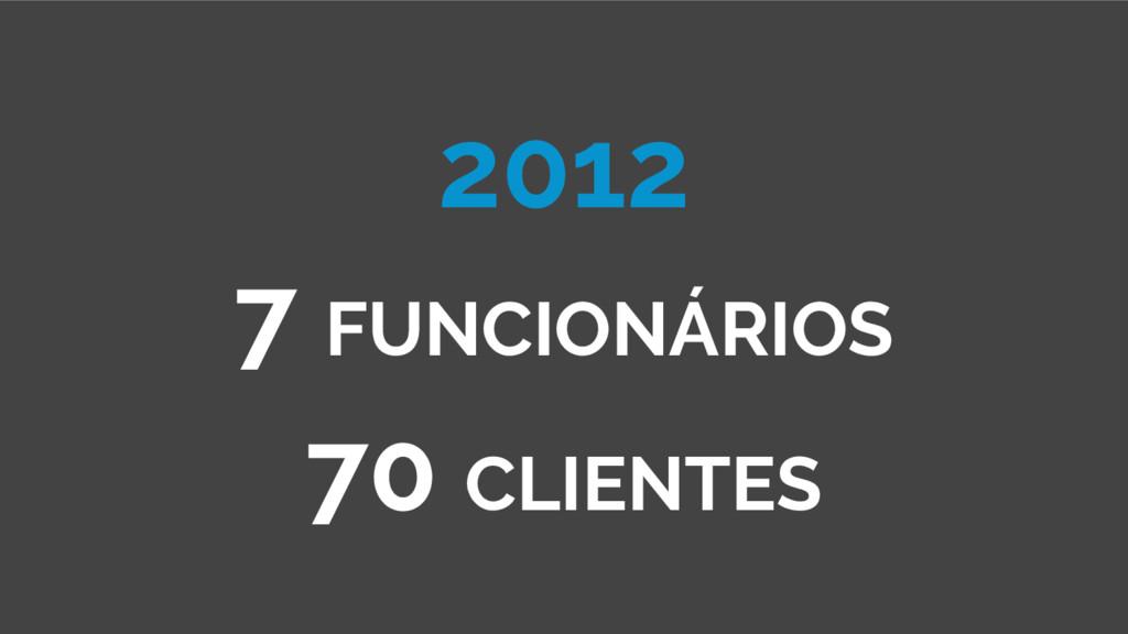 2012 7 FUNCIONÁRIOS 70 CLIENTES