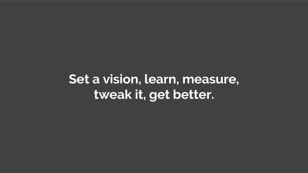 Set a vision, learn, measure, tweak it, get bet...