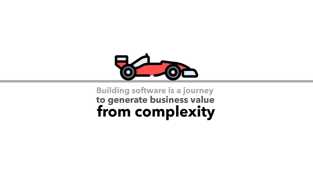 Building software is a journey from complexity ...