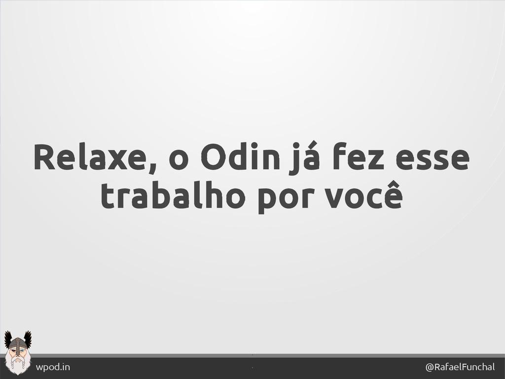 ' @RafaelFunchal wpod.in ' Relaxe, o Odin já fe...