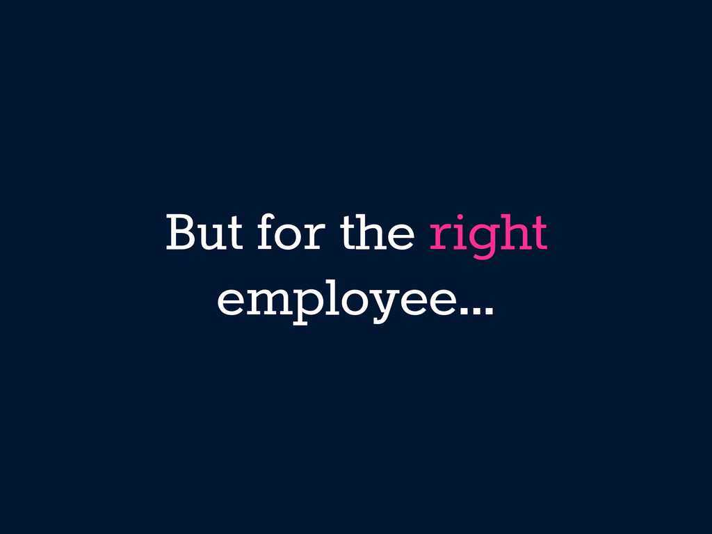 But for the right employee...