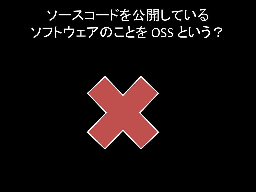 ソースコードを公開している ソフトウェアのことを OSS という?