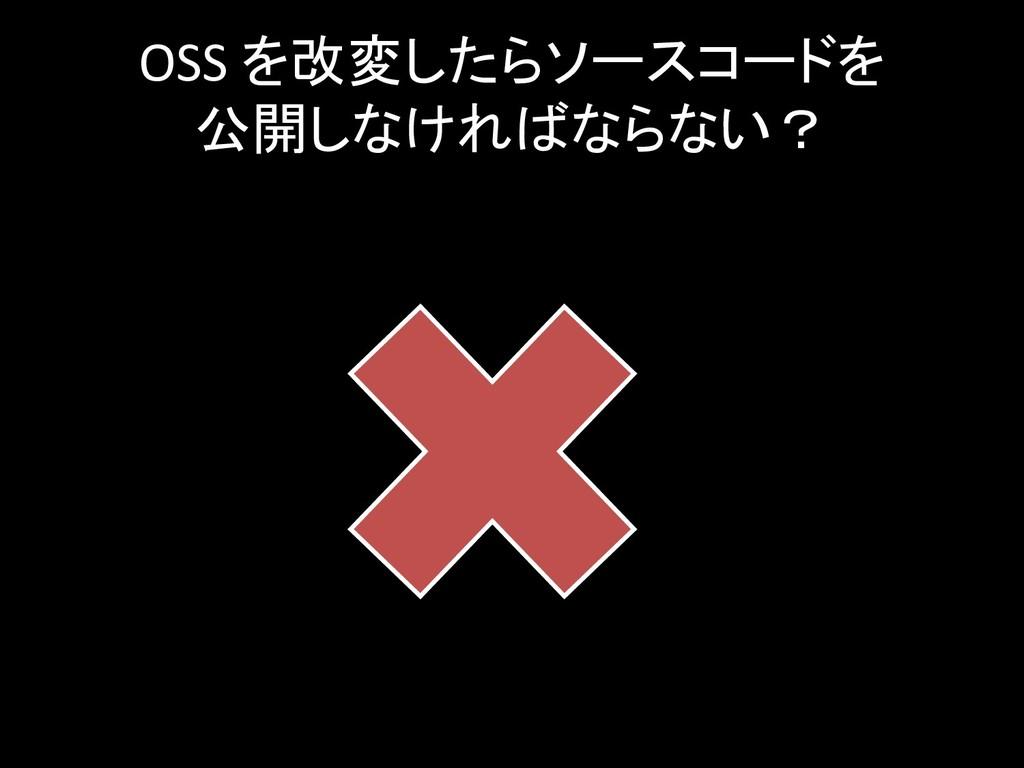 OSS を改変したらソースコードを 公開しなければならない?