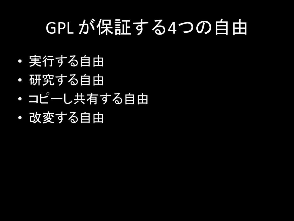 GPL が保証する4つの自由 • 実行する自由 • 研究する自由 • コピーし共有する自由 •...