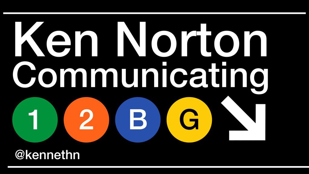 Ken Norton 1 2 G B @kennethn Communicating