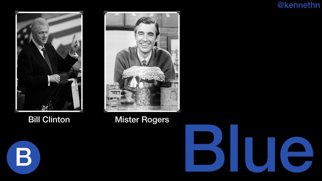 Blue @kennethn Bill Clinton Mister Rogers B