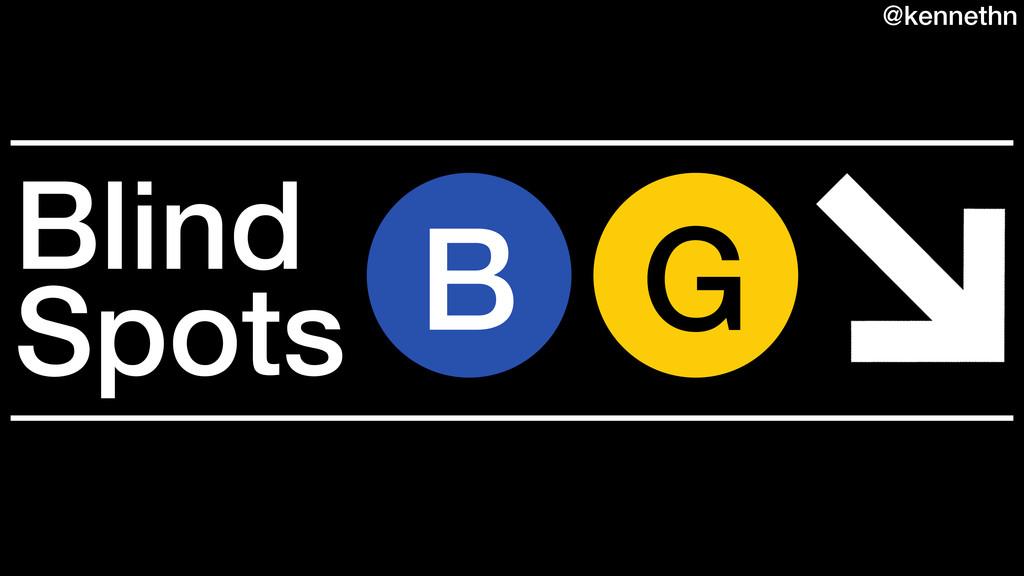 B G Blind Spots @kennethn