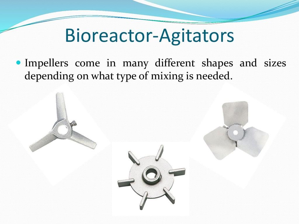 Bioreactor-Agitators  Impellers come in many d...