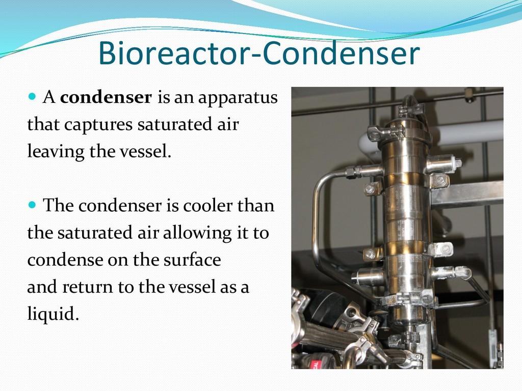 Bioreactor-Condenser  A condenser is an appara...