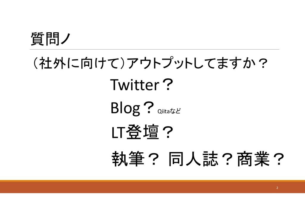 質問ノ (社外に向けて)アウトプットしてますか? 2 Blog? Qiitaなど Twitte...