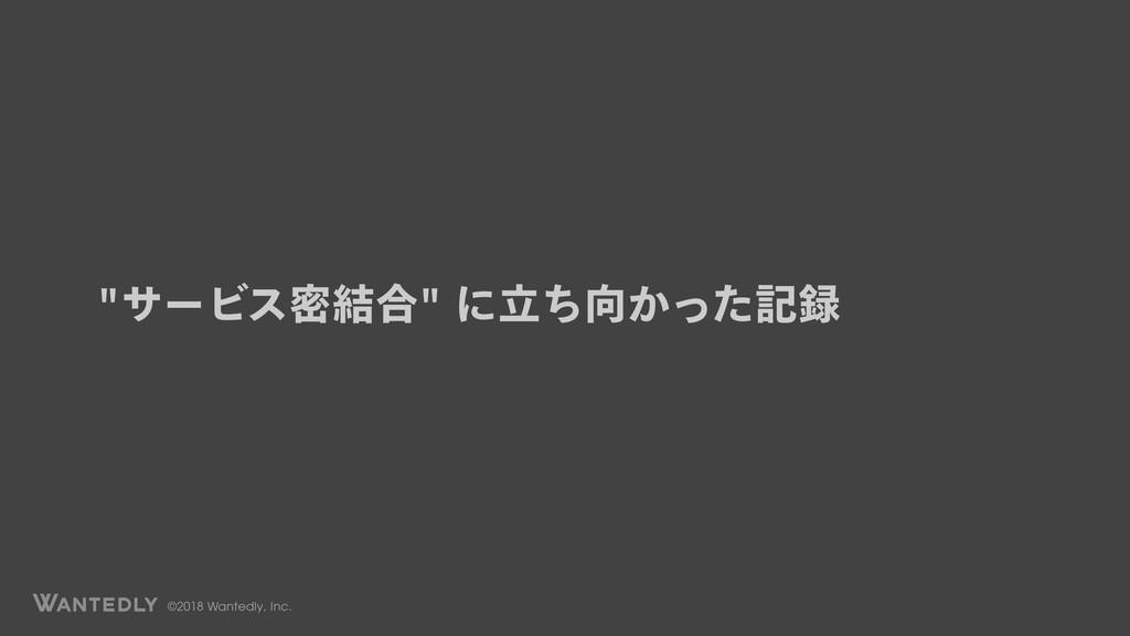 ©2018 Wantedly, Inc. αʔϏεີ݁߹ʹཱ͔ͪͬͨه
