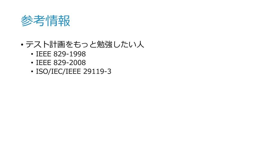 参考情報 • テスト計画をもっと勉強したい⼈ • IEEE 829-1998 • IEEE 8...
