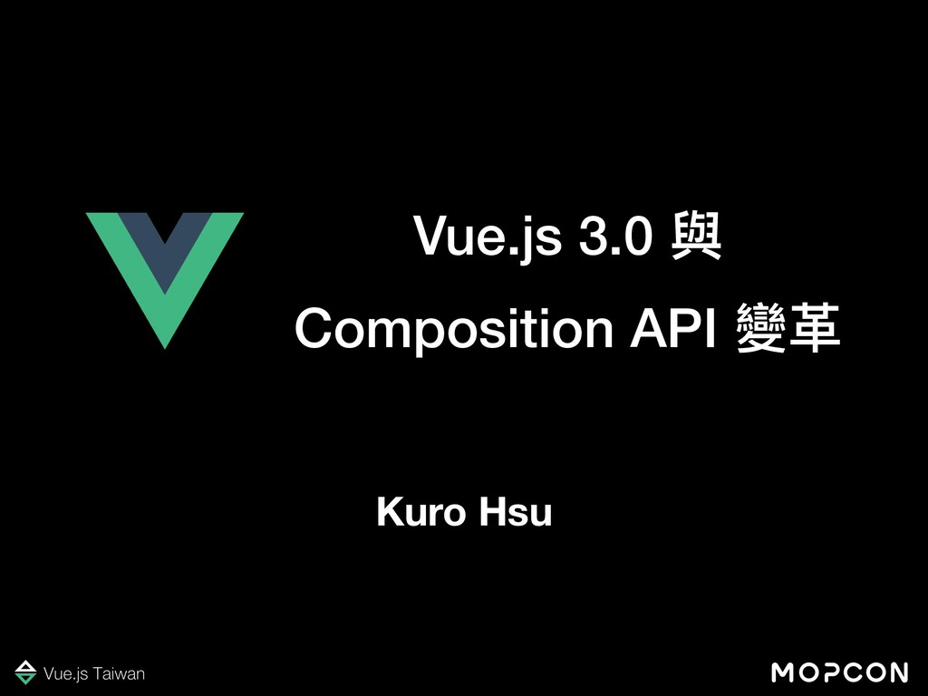 Vue.js 3.0 與 Composition API 變⾰革 Kuro Hsu