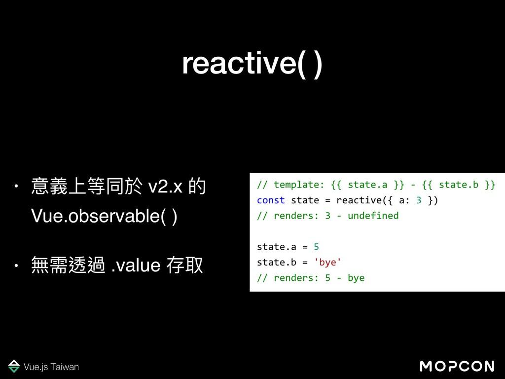 reactive( ) • 意義上等同於 v2.x 的 Vue.observable( ) •...