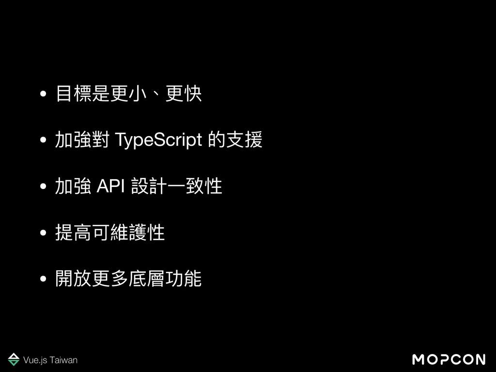 • ⽬目標是更更⼩小、更更快  • 加強對 TypeScript 的⽀支援  • 加強 API...