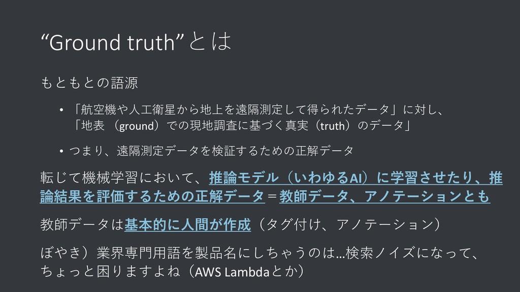 """""""Ground truth""""とは もともとの語源 • 「航空機や人工衛星から地上を遠隔測定して..."""