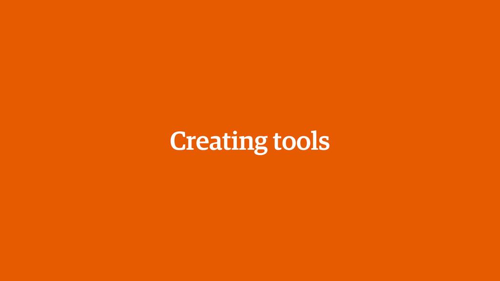 Creating tools