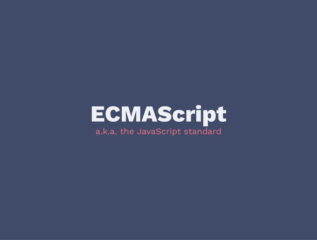 ECMAScript a.k.a. the JavaScript standard