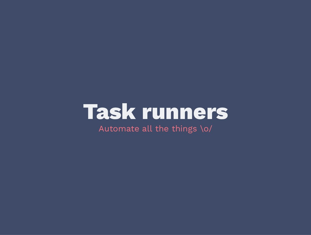 Task runners Automate all the things \o/