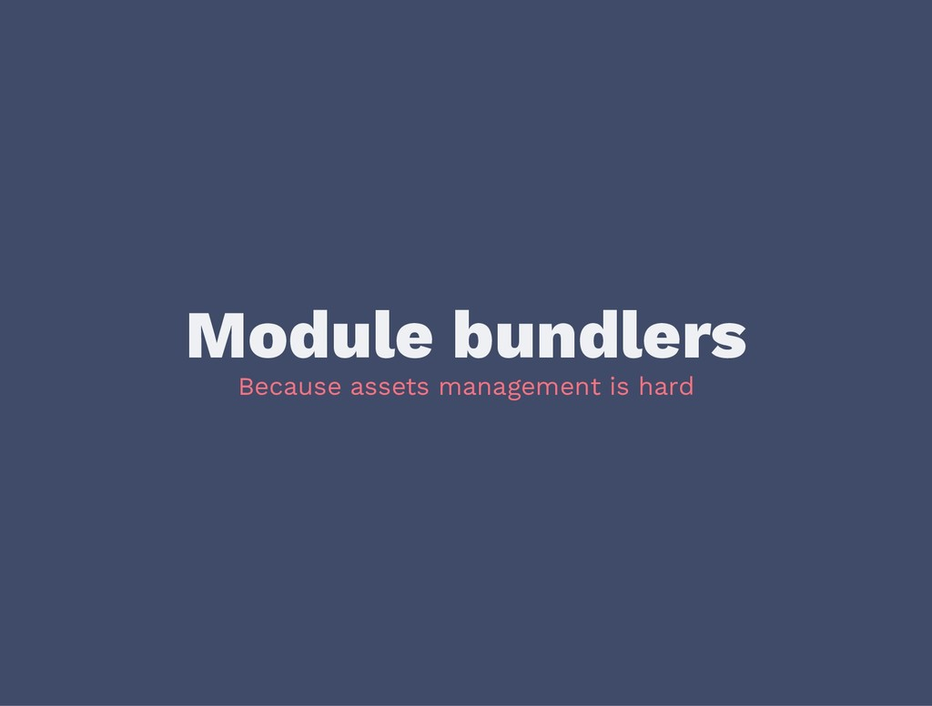 Module bundlers Because assets management is ha...