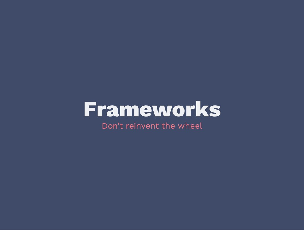 Frameworks Don't reinvent the wheel