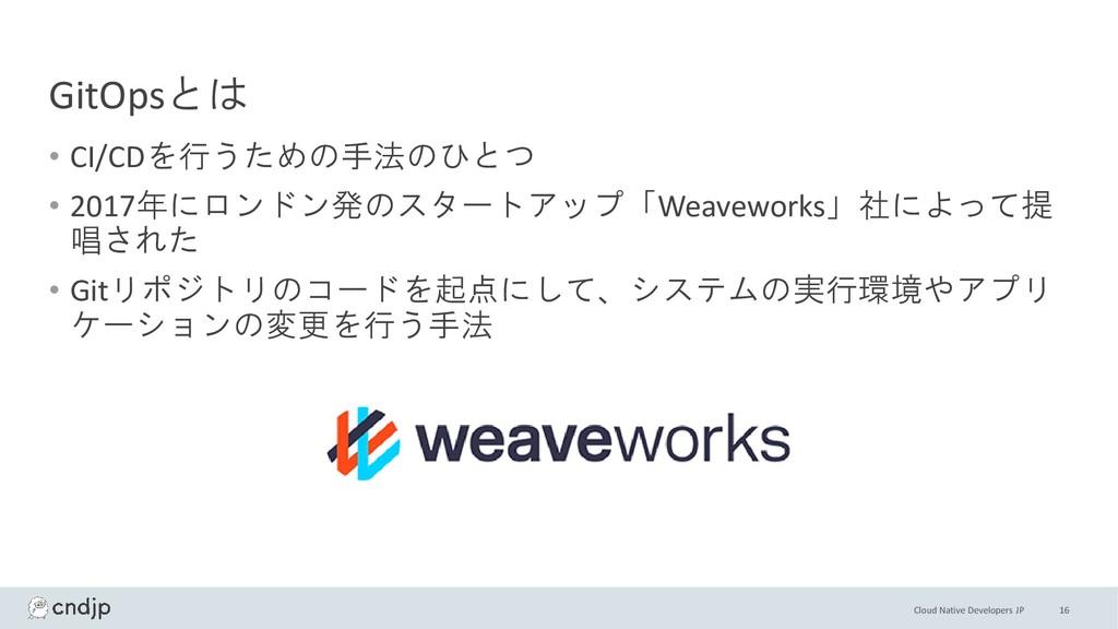 Cloud Native Developers JP GitOpsとは • CI/CDを行うた...