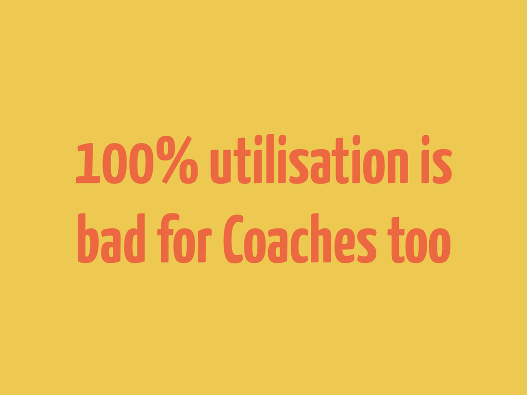 100% utilisation is bad for Coaches too