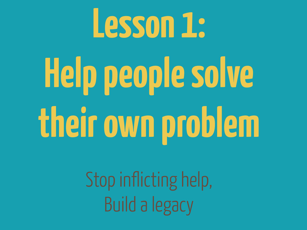 Stop inflicting help, Build a legacy Lesson 1: ...