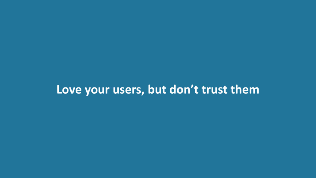 Love your users, but don't trust them
