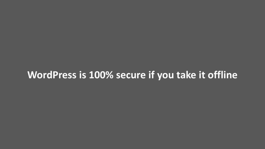 WordPress is 100% secure if you take it offline