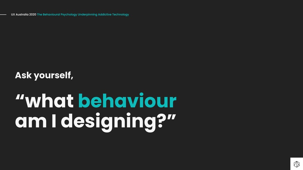 """Ask yourself, """"what behaviour am I designing?"""""""