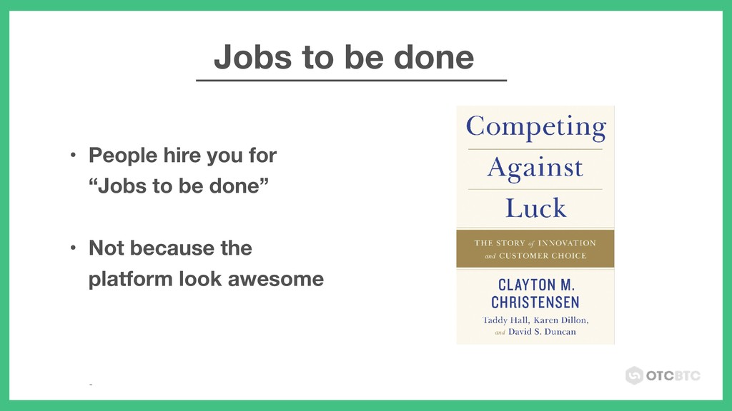 "• People hire you for ""Jobs to be done""