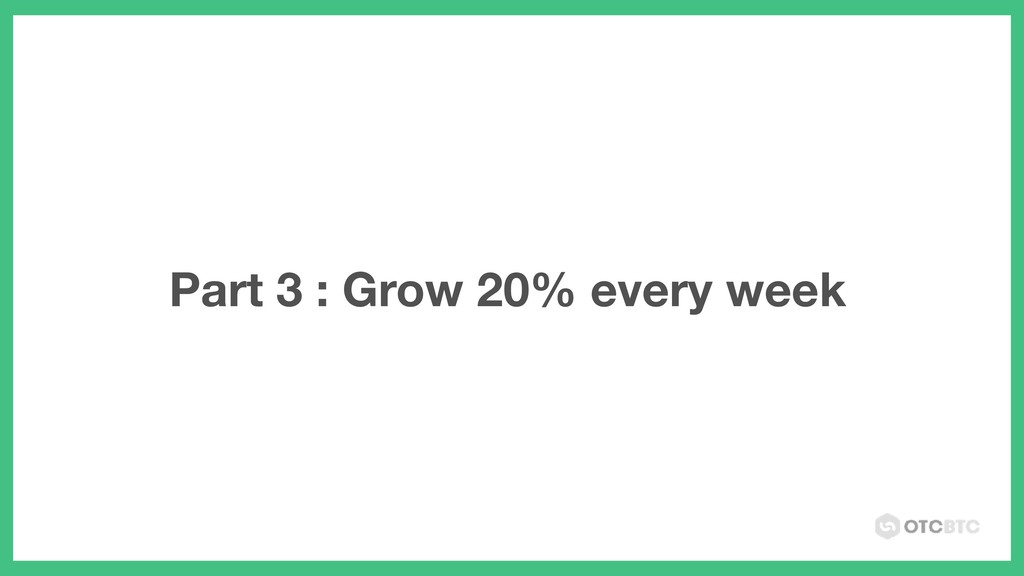 Part 3 : Grow 20% every week